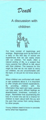 <h5>DEATH – A DISCUSSION WITH CHILDREN</h5><p>What do children understand about death? How do I explain what death is? Should children attend funerals? Do children grieve? What kinds of responses might I see in a grieving child? What about the death of a pet? What else should I be aware of?</p>