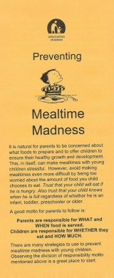 <h5>PREVENTING MEALTIME MADNESS</h5><p>Why food becomes an issue. What can you do? Division of responsibility between parent and child. Picky eaters.</p>